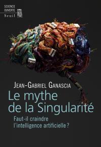 Le mythe de la Singularité : faut il craindre l'intelligence artificielle ? Jean-Gabriel Ganascia